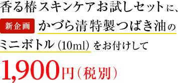 香る椿 スキンケアお試しセットに、かづら清特製つばき油(10ml)をお付けして、新規格1,800円(税別)