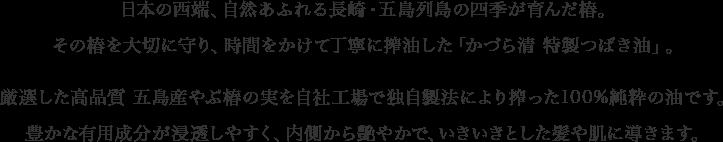 日本の西端、自然あふれる長崎・五島列島の四季が育んだ椿。その椿を大切に守り、時間をかけて丁寧に搾油した「かづら清 特製つばき油」。厳選した高品質 五島産やぶ椿の実を自社工場で独自製法により搾った100%純粋の油です。豊かな有用成分が浸透しやすく、内側から艶やかで、いきいきとした髪や肌に導きます。